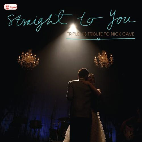 Straight To You - triple j's tribute to Nick Cave
